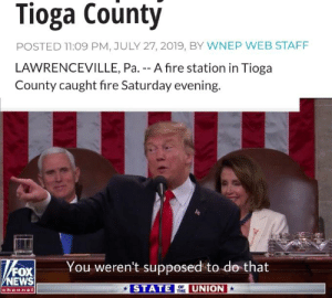 Call the fire Departm......: Tioga County  POSTED 11:09 PM, JULY 27, 2019, BY WNEP WEB STAFF  LAWRENCEVILLE, Pa. -- A fire station in Tioga  County caught fire Saturday evening  You weren't supposed to do that  FOX  NEWS  channel  STATE  UNION  OF  THE Call the fire Departm......