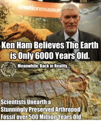 LMFAO! :D   Check out our secular apparel shop! http://wflatheism.spreadshirt.com/: tionmuseu  Ken Ham Believes The Earth  is Only 6000 Years old.  Meanwhile, Back in Reality  Scientists unearth a  Stunningly Preserved Arthropod  Fossil over 500 Million YearsOld LMFAO! :D   Check out our secular apparel shop! http://wflatheism.spreadshirt.com/