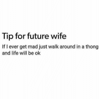 Future, Life, and Wife: Tip for future wife  If I ever get mad just walk around in a thong  and life will be olk 👌👌👌