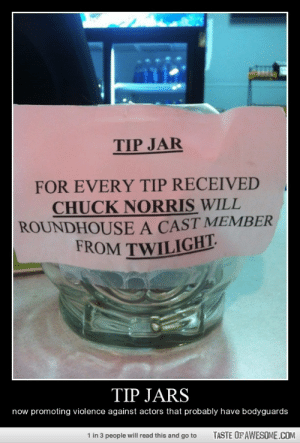 Tip Jarshttp://omg-humor.tumblr.com: TIP JAR  FOR EVERY TIP RECEIVED  CHUCK NORRIS WILL  ROUNDHOUSE A CAST MEMBER  FROM TWILIGHT.  TIP JARS  now promoting violence against actors that probably have bodyguards  1 in 3 people will read this and go to  TASTE OF AWESOME.COM Tip Jarshttp://omg-humor.tumblr.com
