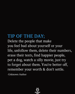 unfollow: TIP OF THE DAY;  Delete the people that make  you feel bad about yourself or your  life, unfollow them, delete their numbers,  erase their texts, find happier people,  pet a dog, watch a silly movie, just try  to forget about them. You're better off,  remember your worth & don't settle.  -Unknown Author  RELATIONSHIP  RULES