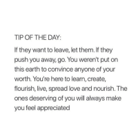 Love, Earth, and Live: TIP OF THE DAY:  If they want to leave, let them. If they  push you away, go. You weren't put on  this earth to convince anyone of your  worth. You're here to learn, create,  flourish, live, spread love and nourish. The  ones  you feel appreciated  deserving of you will always make