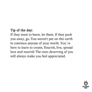Go You: Tip of the day:  If they want to leave, let them. If they push  you away, go. You weren't put on this earth  to convince anyone of your worth. You' re  here to learn to create, flourish, live, spread  love and nourish The ones deserving of you  will always make you feel appreciated.  RELATIONSHIP  RULES
