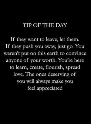 <3: TIP OF THE DAY  If they want to leave, let them.  If they push you away, just go. You  weren't put on this earth to convince  anyone of your worth. You're here  to learn, create, flourish, spread  love. The ones deserving of  you will always make you  feel appreciated <3