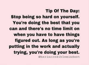 no time: Tip Of The Day:  Stop being so hard on yourself.  You're doing the best that you  can and there's no time limit on  when you have to have things  figured out. As long as you're  putting in the work and actually  trying, you're doing your best.  @herincrediblemindset