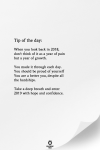 Be Proud Of Yourself: Tip of the day:  When you look back in 2018,  don't think of it as a year of pain  but a year of growth.  You made it through each day.  You should be proud of yourself  You are a better you, despite all  the hardships.  Take a deep breath and enter  2019 with hope and confidence.