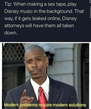 Music In: Tip: When making a sex tape, play  Disney music in the background. That  way, if it gets leaked online, Disney  attorneys will have them all taken  down.  Modern problems require modern solutions