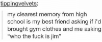 """😂😂 https://t.co/x8hrh9aLtl: tippingvelvets:  my clearest memory from high  school is my best friend asking if i'd  brought gym clothes and me asking  """"who the fuck is jim""""  13 😂😂 https://t.co/x8hrh9aLtl"""