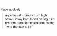 """jim clothes https://t.co/4Rvc1vTHvS: tippingvelvets:  my clearest memory from high  school is my best friend asking if i'd  brought gym clothes and me asking  """"who the fuck is jim"""" jim clothes https://t.co/4Rvc1vTHvS"""
