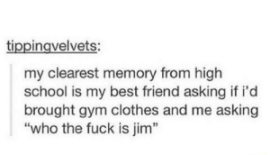 "My Jim partners a monkey: tippingvelvets:  my clearest memory from high  school is my best friend asking if i'd  brought gym clothes and me asking  ""who the fuck is jim"" My Jim partners a monkey"