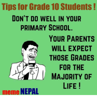 Trueshit ! 😂: Tips for Grade 10 Students  DON'T DO WELL IN YOUR  PRIMARY SCHOOL.  YOUR PARENTS  WILL EXPECT  THOSE GRADES  FOR THE  MAJORITY OF  LIFE  meme  NEPAL Trueshit ! 😂