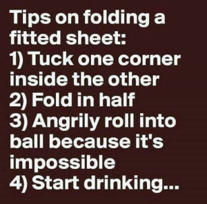 Folding A Fitted Sheet: Tips on folding a  fitted sheet:  1) Tuck one corner  inside the other  2) Fold in half  3) Angrily roll into  ball because it's  impossible  4) Start drinking...