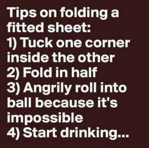 fReAkInG fItTeD sHeEtS: Tips on folding a  fitted sheet:  1) Tuck one corner  inside the other  2) Fold in half  3) Angrily roll into  ball because it's  impossible  4) Start drinking... fReAkInG fItTeD sHeEtS