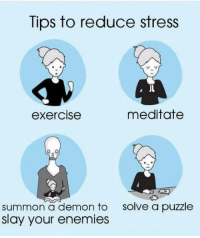 Tips to reduce stress in your life: Tips to reduce stress  exercise  meditatee  solve a puzzle  summon a demon to  slay your enemies Tips to reduce stress in your life