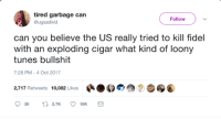 Bullshit, Garbage, and Can: tired garbage can  @ugsadkid  Follow  can you believe the US really tried to kill fidel  with an exploding cigar what kind of loony  tunes bullshit  7:28 PM-4 Oct 2017  2,717 Retweets 10,082 Likes สู่ A near-castrophic event