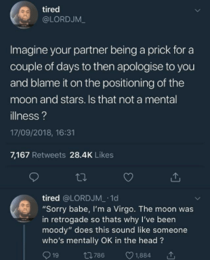 "Someone Whos: tired  @LORDJM_  Imagine your partner being a prick for a  couple of days to then apologise to you  and blame it on the positioning of the  moon and stars. Is that not a mental  illness?  17/09/2018, 16:31  7,167 Retweets 28.4K Likes  tired @LORDJM 1d  ""Sorry babe, Il'm a Virgo. The moon was  in retrogade so thats why I've been  moody"" does this sound like someone  who's mentally OK in the head?  1  1,884  t786  19"
