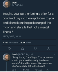 "Fam, Head, and Sorry: tired  @LORDJM_  Tired fam  Imagine your partner being a prick for a  couple of days to then apologise to you  and blame it on the positioning of the  moon and stars. Is that not a mental  illness?  17/09/2018, 16:31  7,167 Retweets 28.4K Likes  tired @LORDJM_ .1d  ""Sorry babe, I'm a Virgo. The moon was  in retrogade so thats why l've been  moody"" does this sound like someone  who's mentally OK in the head?  9  Tired fam  19  t0786 1,884 Blame the moon for my shitty behavior"
