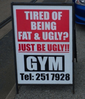 Gym, Lol, and Ugly: TIRED OF  BEING  FAT & UGLY?  JUST BE UGLY!!  GYM  Tel: 2517928 Thats one way to market your gym! LOL