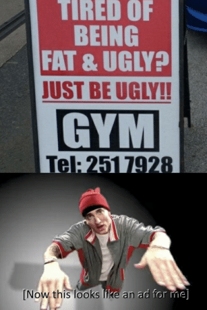 d o o t: TIRED OF  BEING  FAT & UGLY?  JUST BE UGLY!!  GYM  Tel: 251 7928  [Now this looks like an ad for me] d o o t