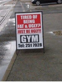 Facebook, Gym, and Ugly: TIRED OF  BEING  FAT & UGLY?  JUSTBEUGLA!  GYM  Tel: 2517928 Charmy in. This one is somewhat old but nonetheless one of the best marketing strategies I've seen for gym.   Also while you're here take the time to visit my personal page where I continue to pester society http://facebook.com/CharmysRevenge