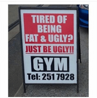 Gym, Memes, and Ugly: TIRED OF  BEING  FAT & UGLY  UST BE UGLY!  GYM  Tel: 2517928 New years rez 🤤 relatable