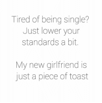 Tired Of Being Single: Tired of being single?  Just lower your  standards a bit  My new girlfriend is  just a piece of toast
