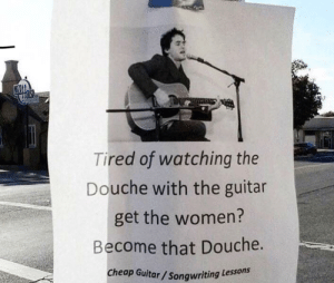 Be the change you want to see in the world. by EwaGold FOLLOW 4 MORE MEMES.: Tired of watching the  Douche with the guitar  get the women?  Become that Douche.  Cheap Guitar/Songwriting Lessons Be the change you want to see in the world. by EwaGold FOLLOW 4 MORE MEMES.
