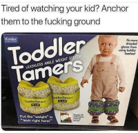 "Fucking, Funny, and Them: Tired of watching your kid? Anchor  them to the fucking ground  Kindex  No more  dreaded  glares from  using toddler  Toddler  leashes!  T4  LEASHLESS ANKLE WEIGHT SYSTEM  amerS  oddlerTamers  ToddlerTamers  Put the ""weight"" in  ""Wait right here!""  Simpy fill  with woter.  sand or Problem solved."