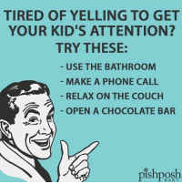 #Skye: TIRED OF YELLING TO GET  YOUR KID'S ATTENTION?  TRY THESE:  USE THE BATHROOM  MAKE A PHONE CALL  RELAX ON THE COUCH  OPEN A CHOCOLATE BAR  BABY #Skye
