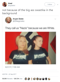 "Ass, Big Ass, and White: tired  @ugsadkid  Follow  not because of the big ass swastika in the  background  Aryan State  @ONegrosko  They call us ""Nazis"" because we are White.  9/21/17, 7:59 AM  4:05 PM-22 Sep 2017  50,505 Retweets 120,724 LikesG2 30 <p>Or the fact that you call yourself &ldquo;Aryan state&rdquo;</p>"