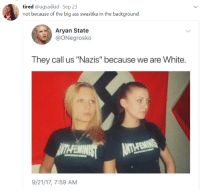 "Ass, Blackpeopletwitter, and Fucking: tired @ugsadkid Sep 23  not because of the big ass swastika in the background  Aryan State  @ONegrosko  They call us ""Nazis"" because we are White.  9/21/17, 7:59 AM <p>&ldquo;They call us stupid because we&rsquo;re fucking idiots&rdquo; (via /r/BlackPeopleTwitter)</p>"