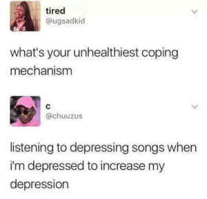 17 Mildly Depressing Memes That'll Make You Feel Slightly Less Alone - Memebase - Funny Memes: tired  @ugsadkid  what's your unhealthiest coping  mechanism  C  @chuuzus  listening to depressing songs when  i'm depressed to increase my  depression 17 Mildly Depressing Memes That'll Make You Feel Slightly Less Alone - Memebase - Funny Memes
