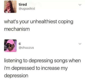 Meirl: tired  @ugsadkid  what's your unhealthiest coping  mechanism  @chuuzus  listening to depressing songs when  i'm depressed to increase my  depression Meirl