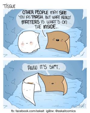 Aww, Facebook, and Trash: TISSUE  OTHER PEOPLE MAY SEE  YOU AS TRASH. BUT WHAT REALLY  MATTERS 1S WHAT'5 on  THE InSIDE  AWW IT'S SH*T  fb: facebook.com/sskait ig&tw: @sskaitcomics Inner worth [OC]
