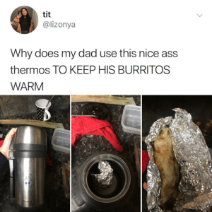 Ass, Dad, and Parents: tit  @lizonya  Why does my dad use this nice ass  thermos TO KEEP HIS BURRITOS  WARM Latino parents have been doing this since the begining of time!