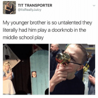 Tits, Brother, and Brothers: TIT TRANSPORTER  altsReally Juicy  My younger brother is so untalented they  literally had him play a doorknob in the  middle school play