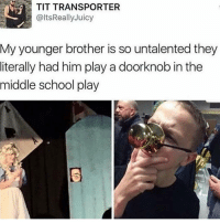 Memes, Tits, and Juicy: TIT TRANSPORTER  @ltsReally Juicy  My younger brother is so untalented they  literally had him play a doorknob in the  middle school play I'd touch your knob