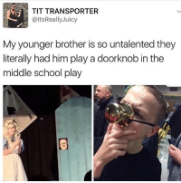 School, Juicy, and The Middle: TIT TRANSPORTER  @ltsReally Juicy  My younger brother is so untalented they  literally had him play a doorknob in the  middle school play 😂😂😂😂