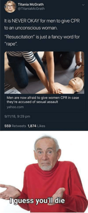 "9/11, Memes, and Fancy: Titania McGrath  @TitaniaMcGrath  It is NEVER OKAY for men to give CPR  to an unconscious woman  ""Resuscitation"" is just a fancy word for  rape  Men are now afraid to give women CPR in case  they're accused of sexual assault  yahoo.com  9/11/18, 9:29 pm  559 Retweets 1,874 Likes  Iguess you'll die Pretty much via /r/memes https://ift.tt/2qIQ6q8"