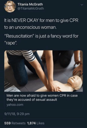 "9/11, Fancy, and Okay: Titania McGrath  @TitaniaMcGrath  It is NEVER OKAY for men to give CPR  to an unconscious woman  ""Resuscitation"" is just a fancy word for  rape""  Il  Men are now afraid to give women CPR in case  they're accused of sexual assault  yahoo.com  9/11/18, 9:29 pm  559 Retweets 1,874 Likes"