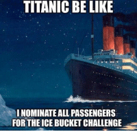 Titanic: TITANIC BE LIKE  I NOMINATE ALL PASSENGERS  FOR THE ICE BUCKET CHALLENGE