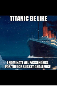 love this: TITANIC BE LIKE  INOMINATE ALL PASSENGERS  FOR THEICE BUCKET CHALLENGE love this