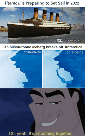 Are you ready for round 2?: Titanic II Is Preparing to Set Sail in 2022  ΤΙTAΝIC I  315 billion-tonne iceberg breaks off Antarctica  ,2019-09-20  2019-09-25  Ioe eo  Oh, yeah. It's all coming together. Are you ready for round 2?