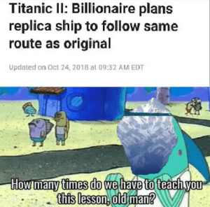 Dank, How Many Times, and Memes: Titanic Il: Billionaire plans  replica ship to follow same  route as original  Updated on Oct 24, 2018 at 09:32 AM EDT  How many times do wel  to  this lesson. old man Meirl by blmyeet MORE MEMES