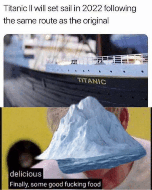 Food is always a good icebreaker.  You need your required daily intake of memes! Follow @nochillmemes for help now!: Titanic Il will set sail in 2022 following  the same route as the original  TITANIC  delicious  Finally,some good fucking food Food is always a good icebreaker.  You need your required daily intake of memes! Follow @nochillmemes for help now!