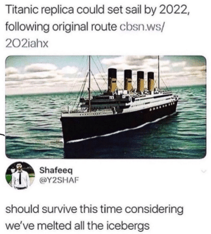 me irl: Titanic replica could set sail by 2022,  following original route cbsn.ws/  202iahx  Shafeeq  @Y2SHAF  should survive this time considering  we've melted all the icebergs me irl