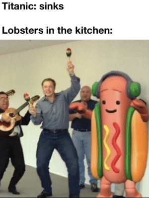 Titanic, They, and Kitchen: Titanic: sinks  Lobsters in the kitchen: Welp there they go