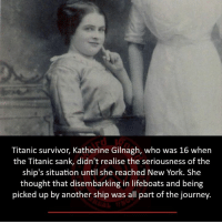 Journey, Memes, and New York: Titanic survivor, Katherine Gilnagh, who was 16 when  the Titanic sank, didn't realise the seriousness of the  ship's situation until she reached New York. She  thought that disembarking in lifeboats and being  picked up by another ship was all part of the journey.