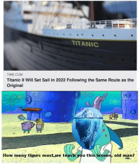 Titanic: TITANIC  TIME.COM  Titanic II Will Set Sail in 2022 Following the Same Route as the  Original  How many times must we teach you this lesson, old man?