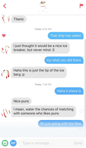 Hope this conversation stays afloat: Titanic  Today 6:52 PM  That ship has sailed  I just thought it would be a nice ice  breaker, but never mind:3  Icy what you did there  Haha this is just the tip of the ice  berg :p  Today 7:26 PM  Haha it shore is  Nice puns  I mean, water the chances of matching  with someone who likes puns  Eh just going with the flow  GIF  Type a message  Send Hope this conversation stays afloat